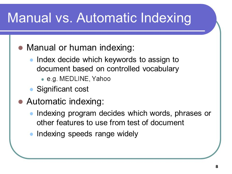 8 Manual vs. Automatic Indexing Manual or human indexing: Index decide which keywords to assign to document based on controlled vocabulary e.g. MEDLIN