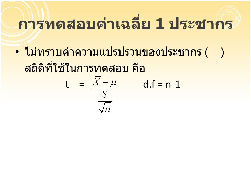 การทดสอบค่าเฉลี่ย 1 ประชากร ไม่ทราบค่าความแปรปรวนของประชากร ( ) สถิติที่ใช้ในการทดสอบ คือ t = d.f = n-1