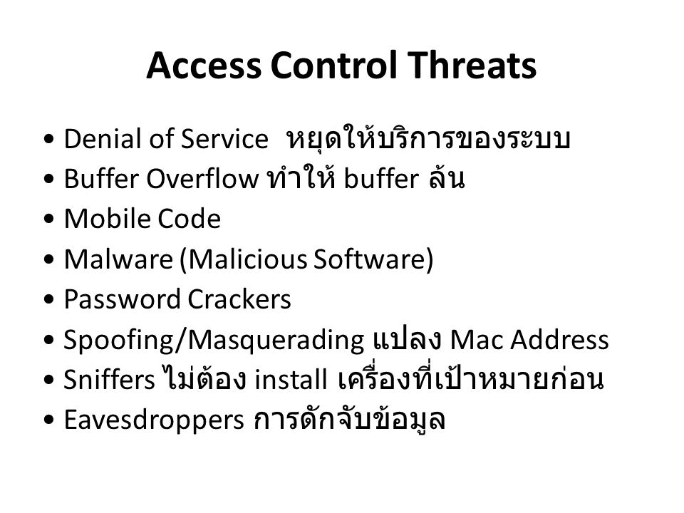 Access Control Threats Denial of Service หยุดให้บริการของระบบ Buffer Overflow ทำให้ buffer ล้น Mobile Code Malware (Malicious Software) Password Crack