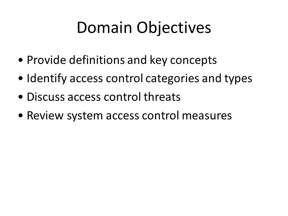 Domain Objectives Provide definitions and key concepts Identify access control categories and types Discuss access control threats Review system acces