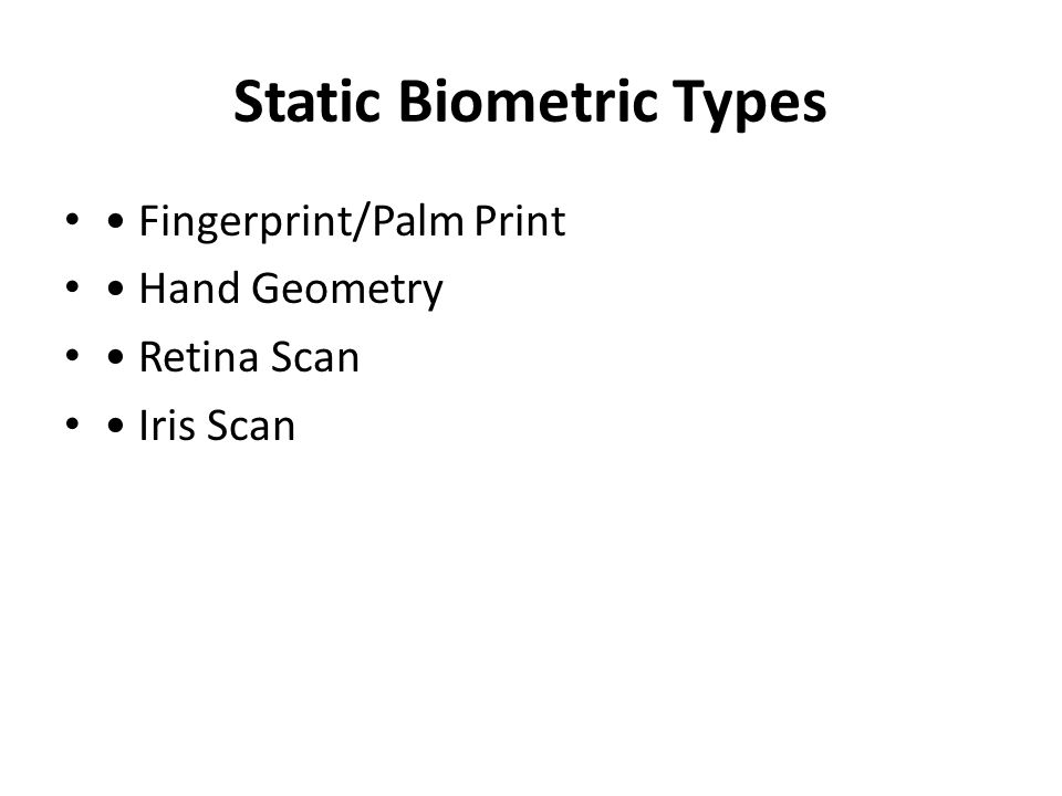 Static Biometric Types Fingerprint/Palm Print Hand Geometry Retina Scan Iris Scan
