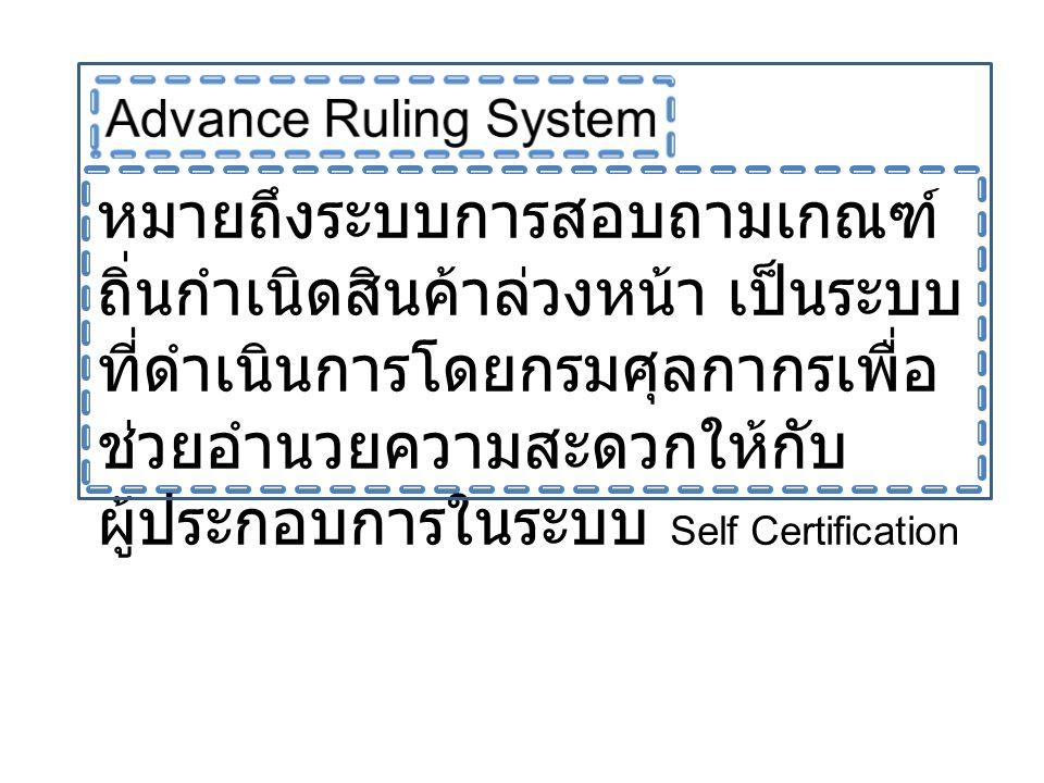 หมายถึงระบบการสอบถามเกณฑ์ ถิ่นกำเนิดสินค้าล่วงหน้า เป็นระบบ ที่ดำเนินการโดยกรมศุลกากรเพื่อ ช่วยอำนวยความสะดวกให้กับ ผู้ประกอบการในระบบ Self Certificat