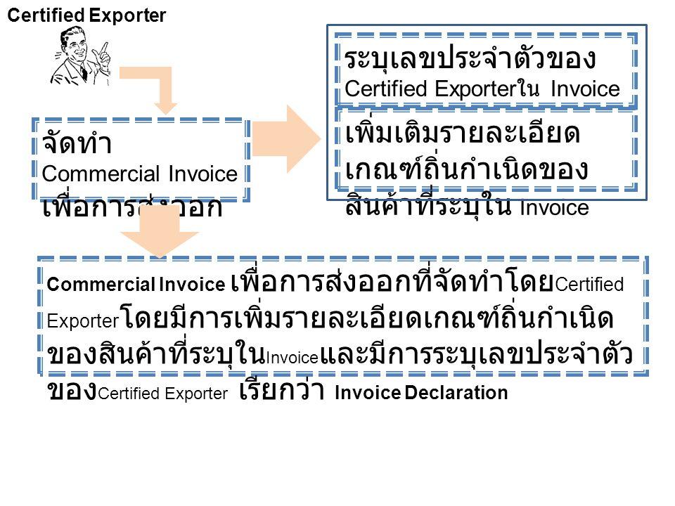 Certified Exporter จัดทำ Commercial Invoice เพื่อการส่งออก ระบุเลขประจำตัวของ Certified Exporter ใน Invoice เพิ่มเติมรายละเอียด เกณฑ์ถิ่นกำเนิดของ สิน