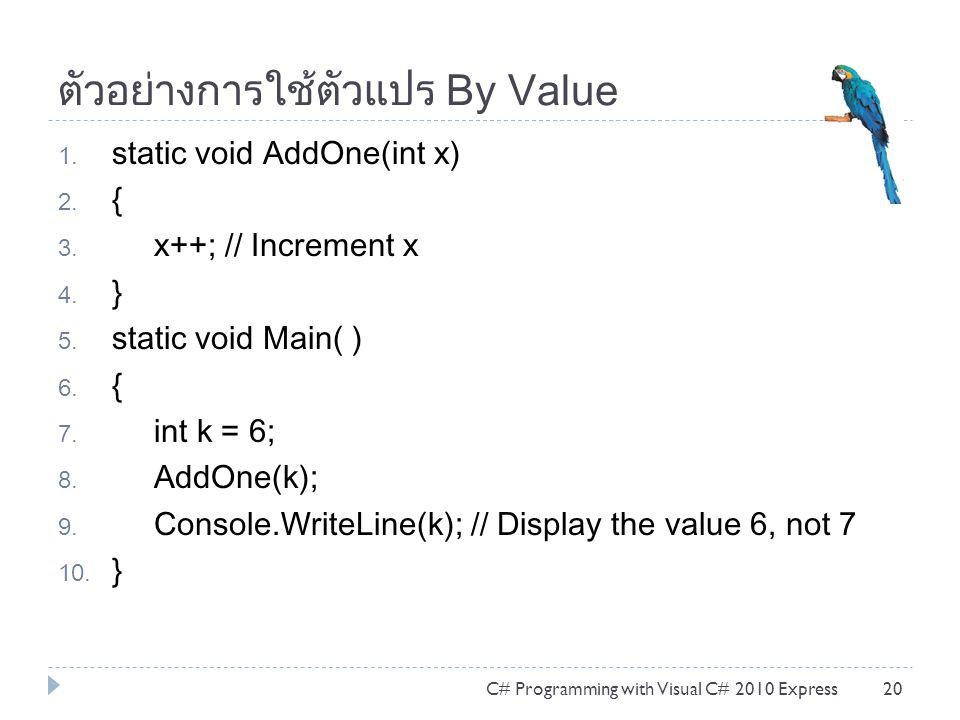 ตัวอย่างการใช้ตัวแปร By Value 1. static void AddOne(int x) 2. { 3. x++; // Increment x 4. } 5. static void Main( ) 6. { 7. int k = 6; 8. AddOne(k); 9.
