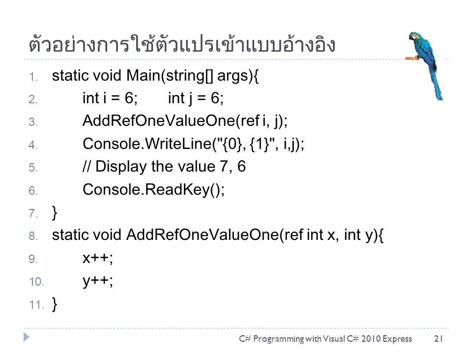 ตัวอย่างการใช้ตัวแปรเข้าแบบอ้างอิง 1. static void Main(string[] args){ 2. int i = 6; int j = 6; 3. AddRefOneValueOne(ref i, j); 4. Console.WriteLine(