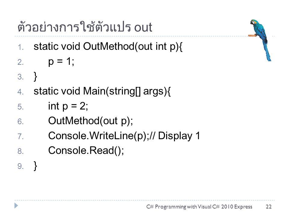 ตัวอย่างการใช้ตัวแปร out 1. static void OutMethod(out int p){ 2. p = 1; 3. } 4. static void Main(string[] args){ 5. int p = 2; 6. OutMethod(out p); 7.