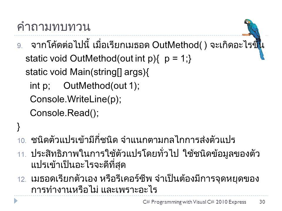 คำถามทบทวน 9. จากโค้ดต่อไปนี้ เมื่อเรียกเมธอด OutMethod( ) จะเกิดอะไรขึ้น static void OutMethod(out int p){ p = 1;} static void Main(string[] args){ i