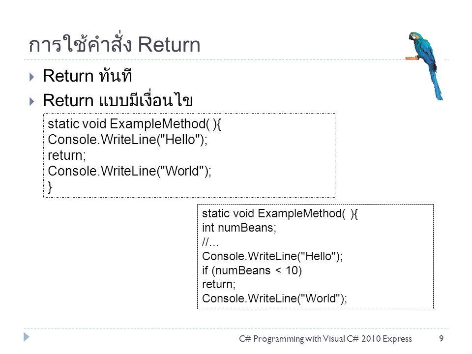 การใช้คำสั่ง Return  Return ทันที  Return แบบมีเงื่อนไข C# Programming with Visual C# 2010 Express9 static void ExampleMethod( ){ Console.WriteLine(