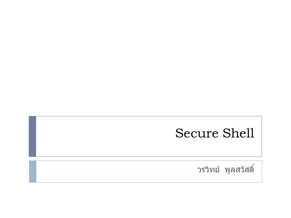 Secure Shell คือ  Secure Shell (SSH) เป็นโพรโตคอลในการสร้างการ ติดต่อเพื่อเข้าใช้งานระบบอย่างปลอดภัยมากกว่าการ ติดต่อแบบเดิมๆ  ออกแบบมาเพื่อให้ล็อกอิน (Login) จากเครื่อง ลูกข่ายเข้าไปยังคอมพิวเตอร์แม่ข่ายที่ใช้ระบบ ปฎิบัติการ Linux หรือ Unix และทำงานต่างๆ บนเครื่องนั้น  โพรโตคอลจะทำการเข้ารหัสข้อมูลทุกอย่างไม่ว่าจะ เป็น ชื่อผู้ใช้ รหัสผ่าน หรือข้อมูลอื่นๆ ก่อนที่จะทำ การส่งไปยังเครื่องเซิร์ฟเวอร์  ปกตินิยมนำ SSH มาใช้งานแทน telnet เพราะมี ความปลอดภัยมากกว่า  พอร์ต (Port) มาตรฐานของ SSH คือพอร์ต 22 2
