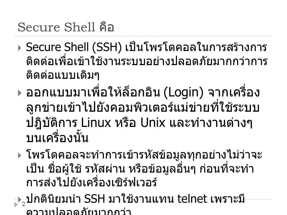Secure Shell คือ  Secure Shell (SSH) เป็นโพรโตคอลในการสร้างการ ติดต่อเพื่อเข้าใช้งานระบบอย่างปลอดภัยมากกว่าการ ติดต่อแบบเดิมๆ  ออกแบบมาเพื่อให้ล็อกอ