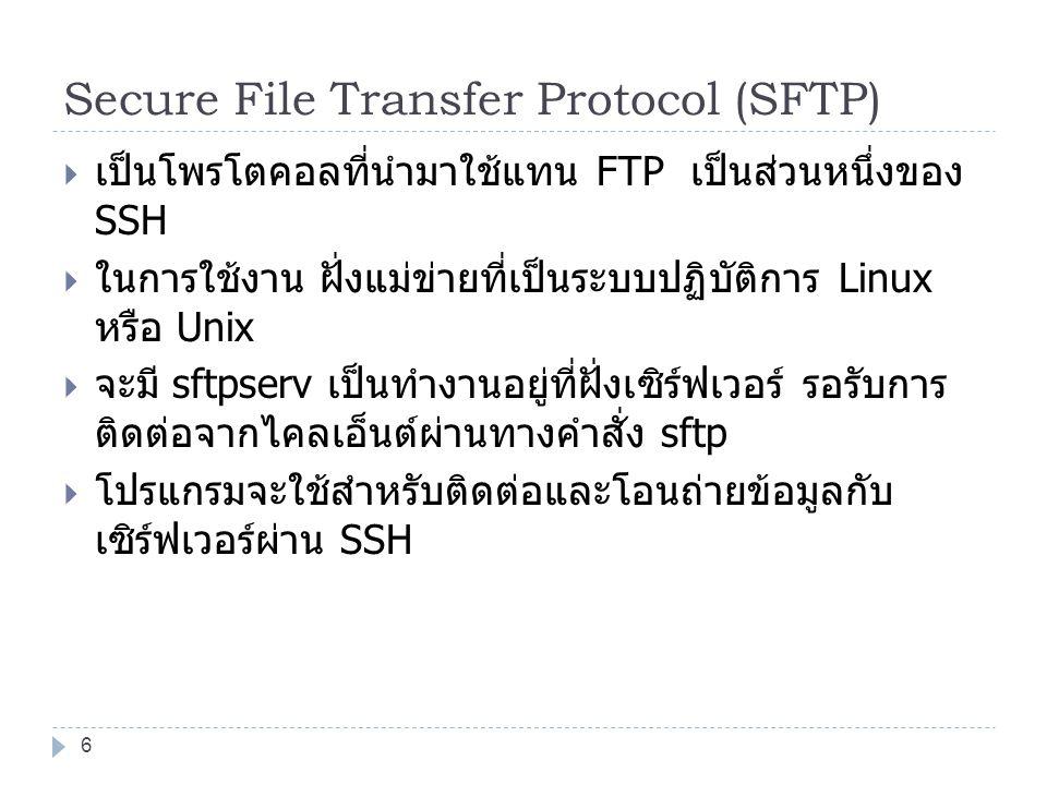 Secure File Transfer Protocol (SFTP)  เป็นโพรโตคอลที่นำมาใช้แทน FTP เป็นส่วนหนึ่งของ SSH  ในการใช้งาน ฝั่งแม่ข่ายที่เป็นระบบปฏิบัติการ Linux หรือ Unix  จะมี sftpserv เป็นทำงานอยู่ที่ฝั่งเซิร์ฟเวอร์ รอรับการ ติดต่อจากไคลเอ็นต์ผ่านทางคำสั่ง sftp  โปรแกรมจะใช้สำหรับติดต่อและโอนถ่ายข้อมูลกับ เซิร์ฟเวอร์ผ่าน SSH 6
