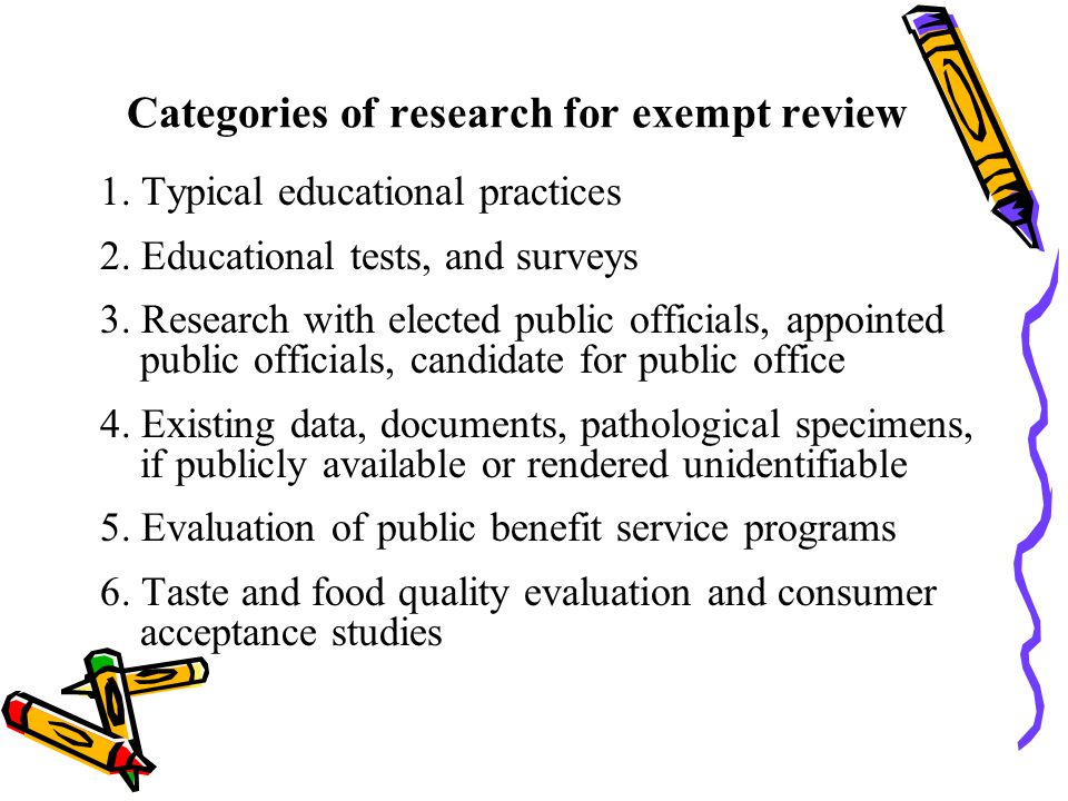 Categories of research for exempt review 1. Typical educational practices 2. Educational tests, and surveys 3. Research with elected public officials,