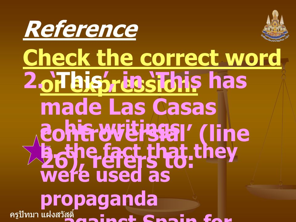 ครูปัทมา แฝงสวัสดิ์ Reference Check the correct word or expression. 2. 'This', in 'This has made Las Casas controversial' (line 26), refers to: a. his