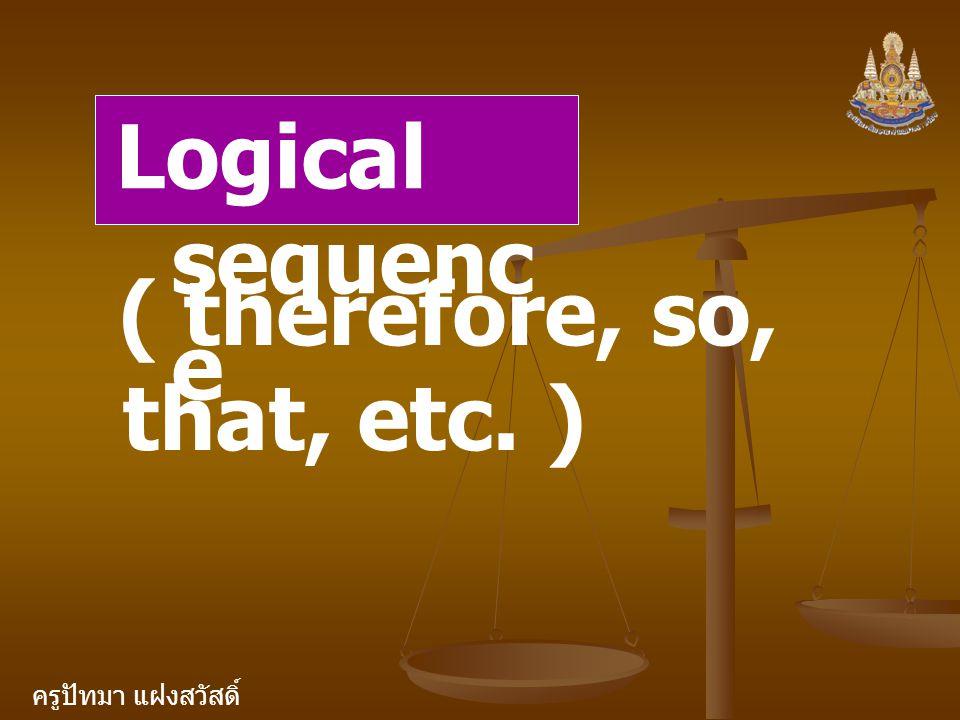 ครูปัทมา แฝงสวัสดิ์ Logical sequenc e ( therefore, so, that, etc. )