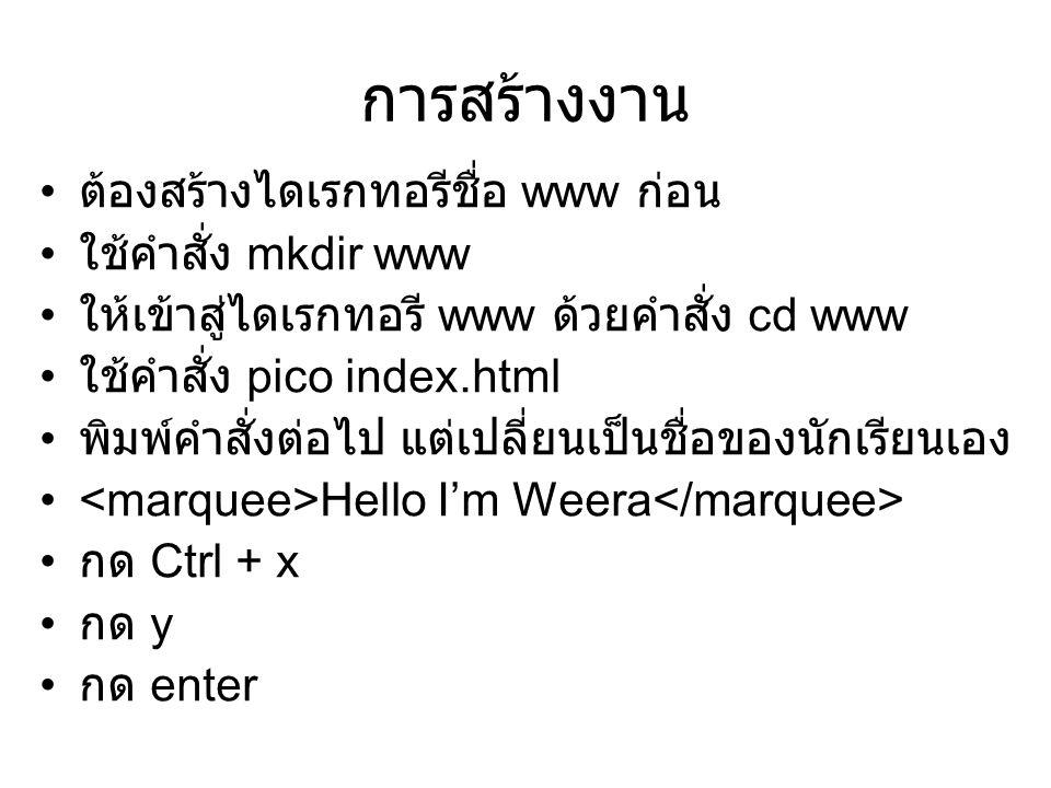 การสร้างงาน ต้องสร้างไดเรกทอรีชื่อ www ก่อน ใช้คำสั่ง mkdir www ให้เข้าสู่ไดเรกทอรี www ด้วยคำสั่ง cd www ใช้คำสั่ง pico index.html พิมพ์คำสั่งต่อไป แ