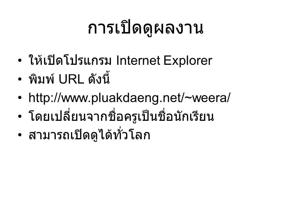 การเปิดดูผลงาน ให้เปิดโปรแกรม Internet Explorer พิมพ์ URL ดังนี้ http://www.pluakdaeng.net/~weera/ โดยเปลี่ยนจากชื่อครูเป็นชื่อนักเรียน สามารถเปิดดูได้ทั่วโลก
