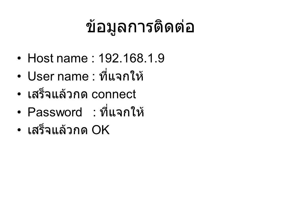 ข้อมูลการติดต่อ Host name : 192.168.1.9 User name : ที่แจกให้ เสร็จแล้วกด connect Password : ที่แจกให้ เสร็จแล้วกด OK