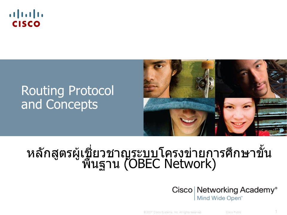 © 2007 Cisco Systems, Inc. All rights reserved.Cisco Public 1 Routing Protocol and Concepts หลักสูตรผู้เชี่ยวชาญระบบโครงข่ายการศึกษาขั้น พื้นฐาน (OBEC