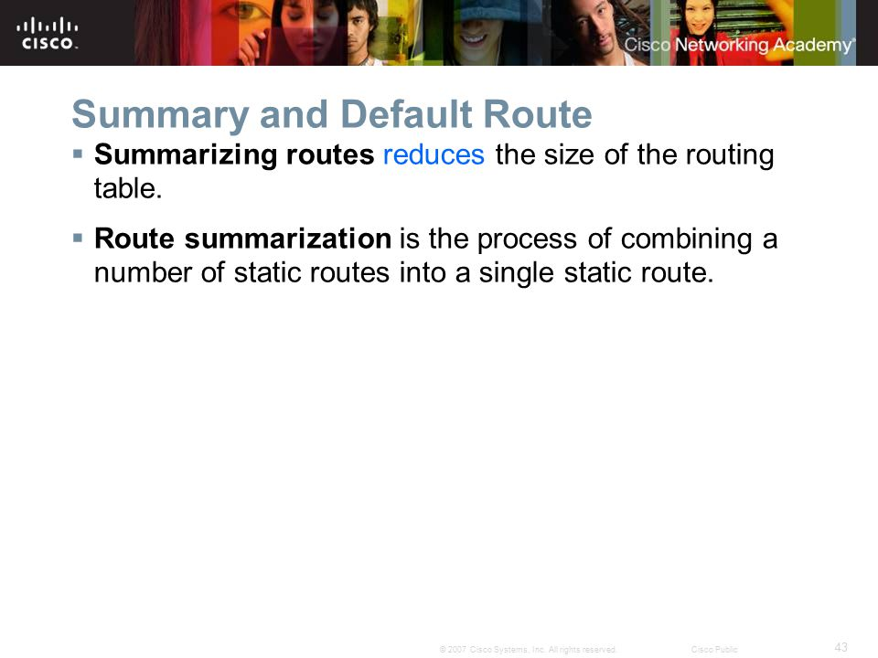 43 © 2007 Cisco Systems, Inc. All rights reserved.Cisco Public Summary and Default Route  Summarizing routes reduces the size of the routing table. 