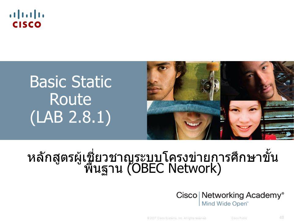 © 2007 Cisco Systems, Inc. All rights reserved.Cisco Public 48 Basic Static Route (LAB 2.8.1) หลักสูตรผู้เชี่ยวชาญระบบโครงข่ายการศึกษาขั้น พื้นฐาน (OB