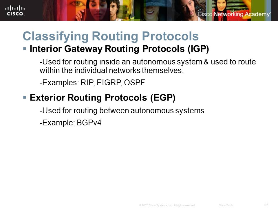 56 © 2007 Cisco Systems, Inc. All rights reserved.Cisco Public Classifying Routing Protocols  Interior Gateway Routing Protocols (IGP) -Used for rout