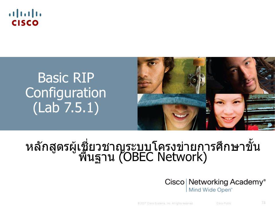 © 2007 Cisco Systems, Inc. All rights reserved.Cisco Public 74 Basic RIP Configuration (Lab 7.5.1) หลักสูตรผู้เชี่ยวชาญระบบโครงข่ายการศึกษาขั้น พื้นฐา