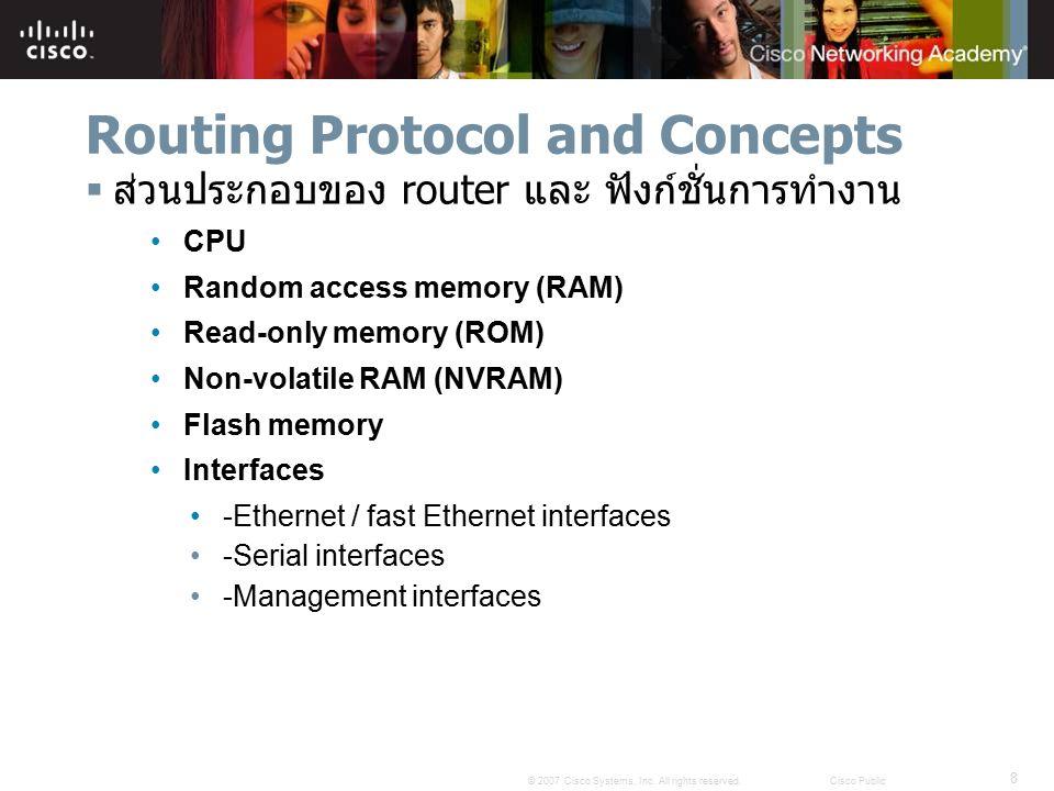 8 © 2007 Cisco Systems, Inc. All rights reserved.Cisco Public Routing Protocol and Concepts  ส่วนประกอบของ router และ ฟังก์ชั่นการทำงาน CPU Random ac