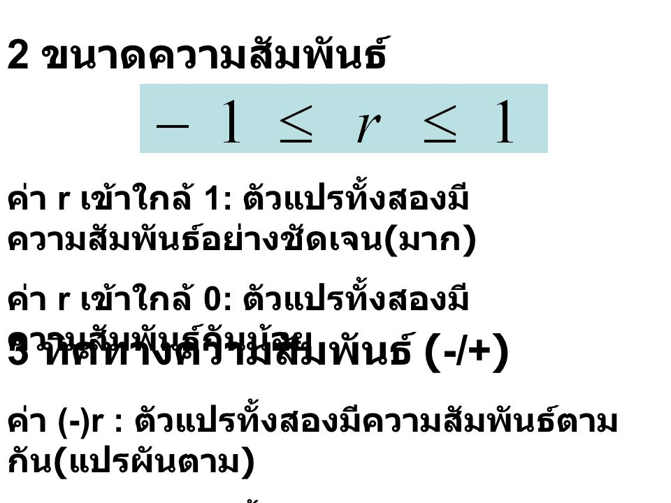 2 ขนาดความสัมพันธ์ ค่า r เข้าใกล้ 1: ตัวแปรทั้งสองมี ความสัมพันธ์อย่างชัดเจน ( มาก ) ค่า r เข้าใกล้ 0: ตัวแปรทั้งสองมี ความสัมพันธ์กันน้อย 3 ทิศทางควา