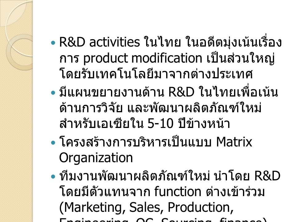 R&D activities ในไทย ในอดีตมุ่งเน้นเรื่อง การ product modification เป็นส่วนใหญ่ โดยรับเทคโนโลยีมาจากต่างประเทศ มีแผนขยายงานด้าน R&D ในไทยเพื่อเน้น ด้า