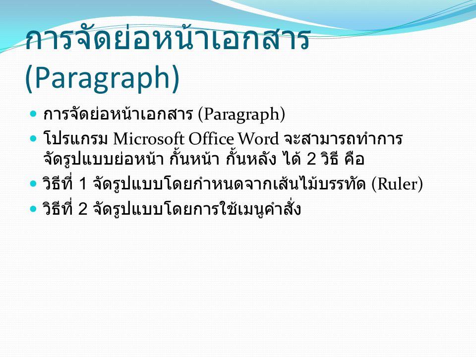 การจัดย่อหน้าเอกสาร (Paragraph)( ต่อ ) การจัดรูปแบบ Paragraph โดยกำหนดจากเส้นไม้ บรรทัด (Ruler) เป็นวิธีที่ทำให้งานเอกสารสามารถปรับตั้งระยะกั้นหน้า ย่อหน้า และกั้นหลัง ได้อย่างรวดเร็ว โดยมีขั้นตอนดังนี้ เลือกช่วงข้อมูลที่ต้องการจัดรูปแบบ First Line Indent - ปรับย่อหน้า Left Indent - ปรับกั้นหน้า Right Indent - ปรับกั้นหลัง นำเมาส์ไปชี้ที่สัญลักษณ์บนไม้บรรทัด แล้ว drag ไป วางตำแหน่งที่ต้องการ First Line Indent - ปรับย่อหน้า Left Indent - ปรับกั้นหน้า Right Indent - ปรับกั้นหลัง
