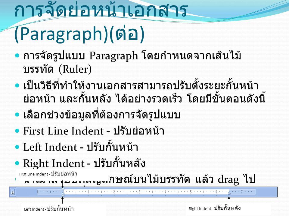 การจัดย่อหน้าเอกสาร (Paragraph)( ต่อ ) การจัดรูปแบบ Paragraph โดยใช้เมนูคำสั่ง นอกจากการปรับตั้งค่าจากเส้นไม้บรรทัด คุณยังสามารถ กำหนดรายละเอียดจากแถบ Ribbon ได้ มีขั้นตอนดังนี้ เลือกช่วงข้อมูลที่ต้องการจัดรูปแบบ คลิกแท็บ Page Layout  กำหนดรายละเอียดในแท็บ Paragraph