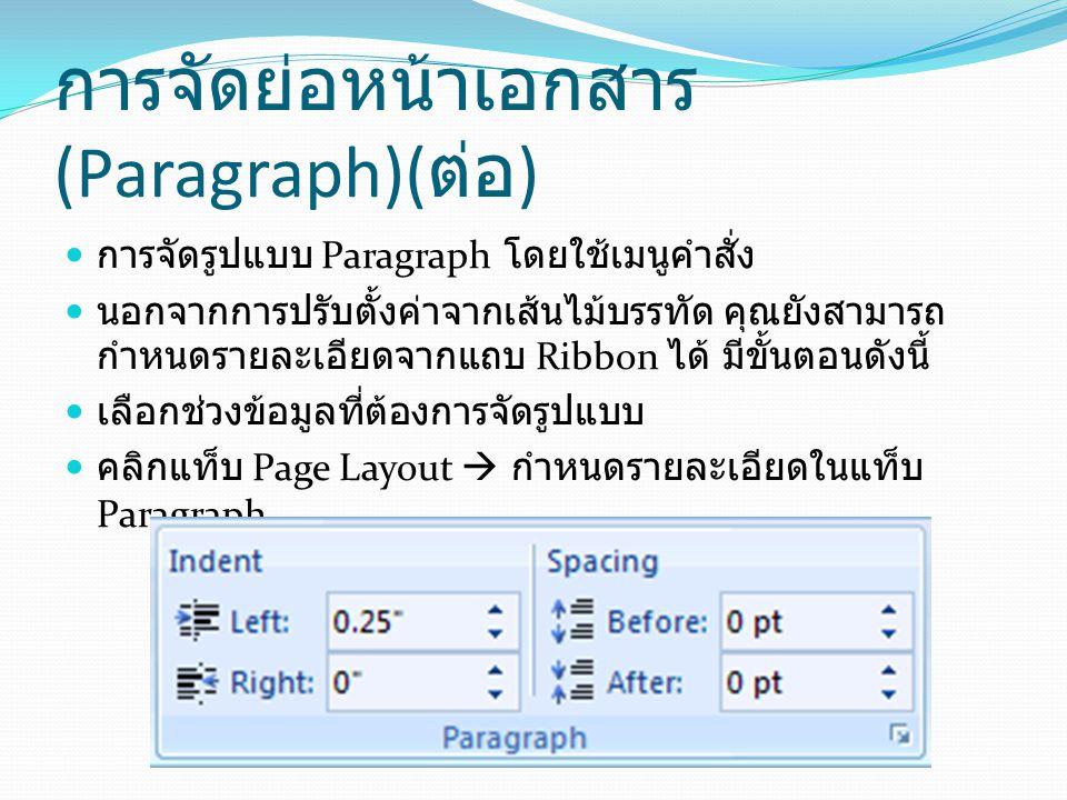 การจัดย่อหน้าเอกสาร (Paragraph)( ต่อ ) การจัดรูปแบบ Paragraph โดยใช้เมนูคำสั่ง นอกจากการปรับตั้งค่าจากเส้นไม้บรรทัด คุณยังสามารถ กำหนดรายละเอียดจากแถบ