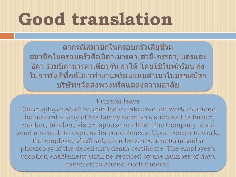 Good translation ลากรณีสมาชิกในครอบครัวเสียชีวิต สมาชิกในครอบครัวคือบิดา - มารดา, สามี - ภรรยา, บุตรและ ธิดา ร่วมบิดามารดาเดียวกัน ลาได้ โดยใช้วันพักร้อน ส่ง ใบลาทันทีที่กลับมาทำงานพร้อมแนบสำเนาใบมรณะบัตร บริษัทฯจัดส่งพวงหรีดแสดงความอาลัย Funeral leave The employee shall be entitled to take time off work to attend the funeral of any of his family members such as his father, mother, brother, sister, spouse or child.