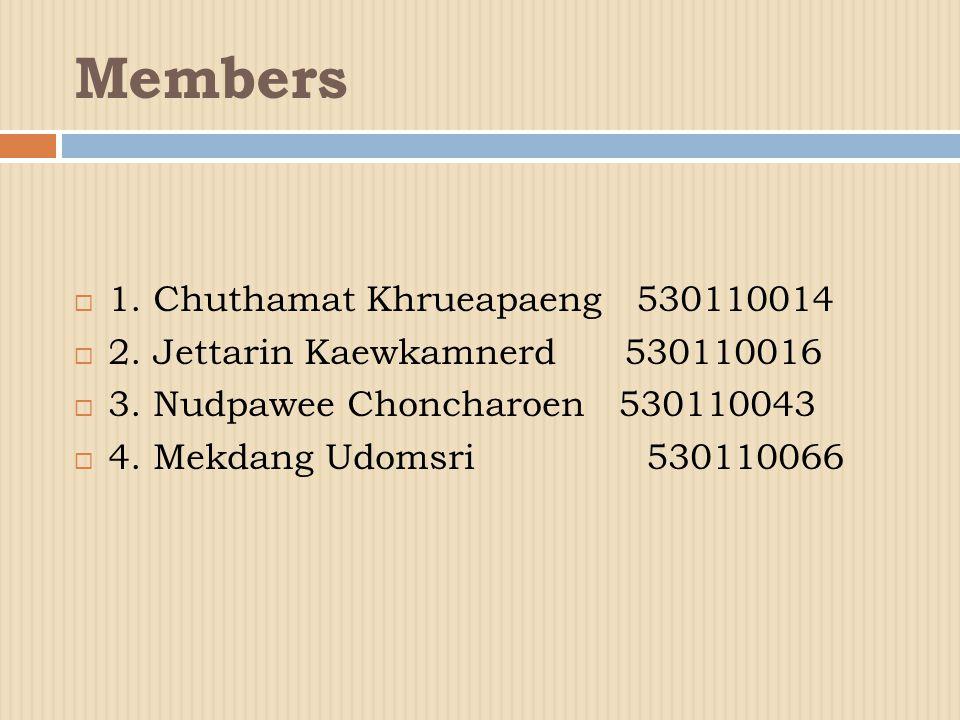 Members  1.Chuthamat Khrueapaeng 530110014  2. Jettarin Kaewkamnerd 530110016  3.