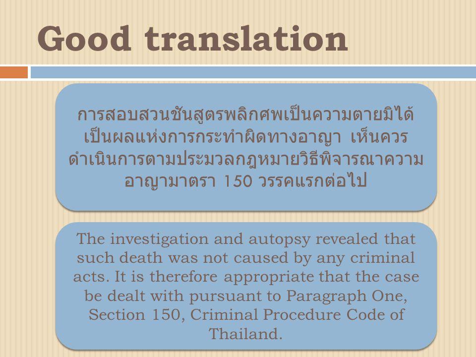 การสอบสวนชันสูตรพลิกศพเป็นความตายมิได้ เป็นผลแห่งการกระทำผิดทางอาญา เห็นควร ดำเนินการตามประมวลกฎหมายวิธีพิจารณาความ อาญามาตรา 150 วรรคแรกต่อไป The investigation and autopsy revealed that such death was not caused by any criminal acts.