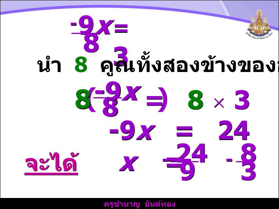 ครูชำนาญ ยันต์ทอง 9x9x 9x9x 8 8 - - =3=3 =3=3 นำ 8 คูณทั้งสองข้างของอสมการ ( ) 8 8 -9x 8 8 = 8  3 -9x = 24 จะได้ x = = 24 9 9 - - 8 8 3 3 - -