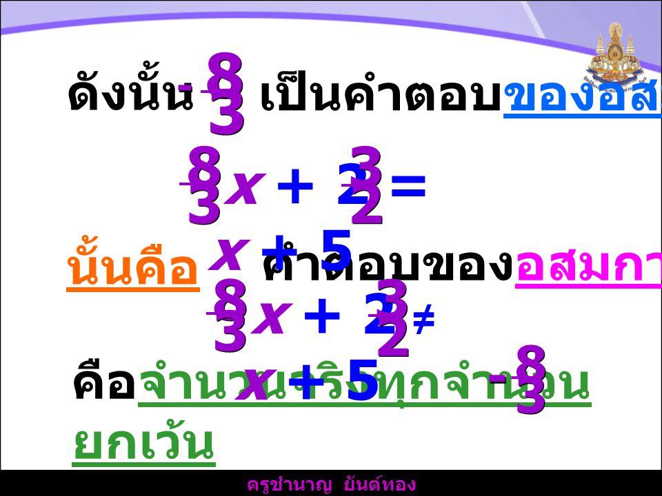 ครูชำนาญ ยันต์ทอง นั้นคือ คำตอบของอสมการ คือจำนวนจริงทุกจำนวน ยกเว้น 8 8 3 3 - - 8 8 3 3 x + 2 ≠ x + 5 3 3 2 2 ดังนั้น 8 8 3 3 - - เป็นคำตอบของอสมการ 8 8 3 3 x + 2 = x + 5 3 3 2 2