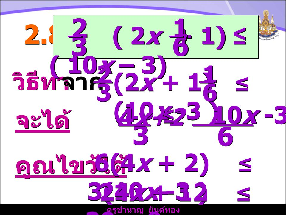 ครูชำนาญ ยันต์ทอง วิธีทำ 2.8) จาก จะได้ ( 2x + 1) ≤ ( 10x – 3) 2 2 3 3 1 1 6 6 2 2 3 3 (2x + 1) ≤ (10x -3 ) 1 1 6 6 6 6 4x+2 3 3 ≤ ≤ 10x -3 คูณไขว้ได้ 6(4x + 2) ≤ 3(10x -3 ) 24x + 12 ≤ 30x -9