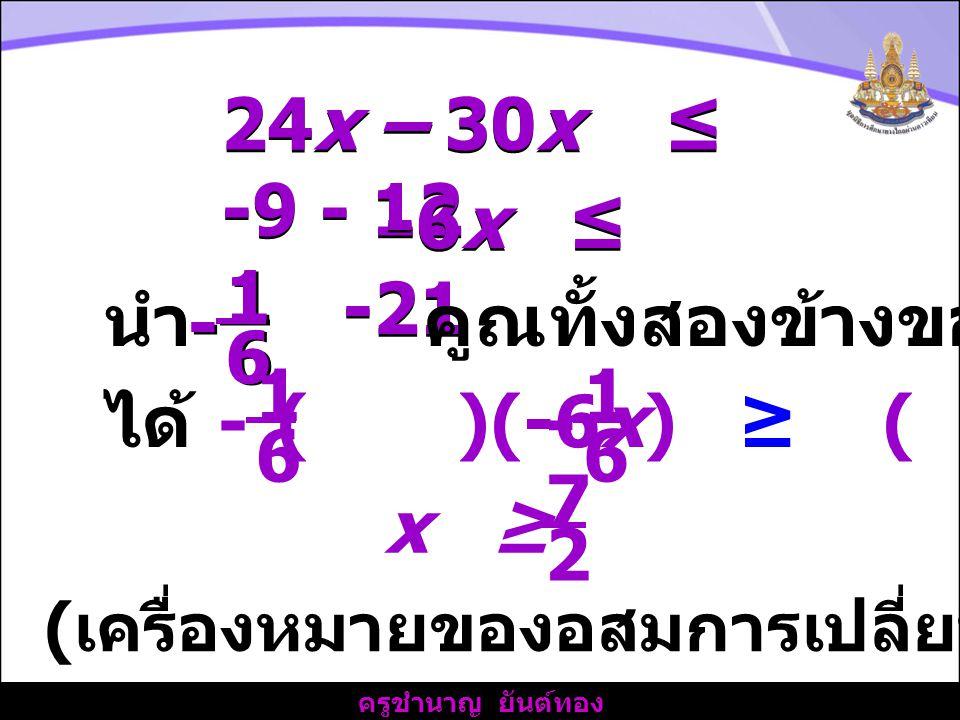 ครูชำนาญ ยันต์ทอง 24x – 30x ≤ -9 - 12 -6x ≤ -21 นำ คูณทั้งสองข้างของอสมการ 1 1 6 6 - - ได้ ( )(-6x) ≥ ( )(-21) 1 6 - 1 6 - 2 x ≥ 7 ( เครื่องหมายของอสมการเปลี่ยนเป็นตรงกันข้าม )