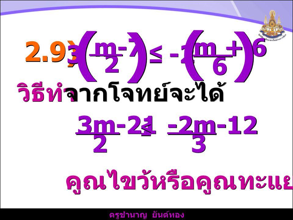 ครูชำนาญ ยันต์ทอง วิธีทำ 2.9) จากโจทย์จะได้ คูณไขว้หรือคูณทะแยงได้ 3 3 3m-21 2 2 ≤ ≤ -2m-12 6 6 m-7 2 2 3 3 ≤ ≤ m + 6 ( ( ) ) -2 ( ( ) )