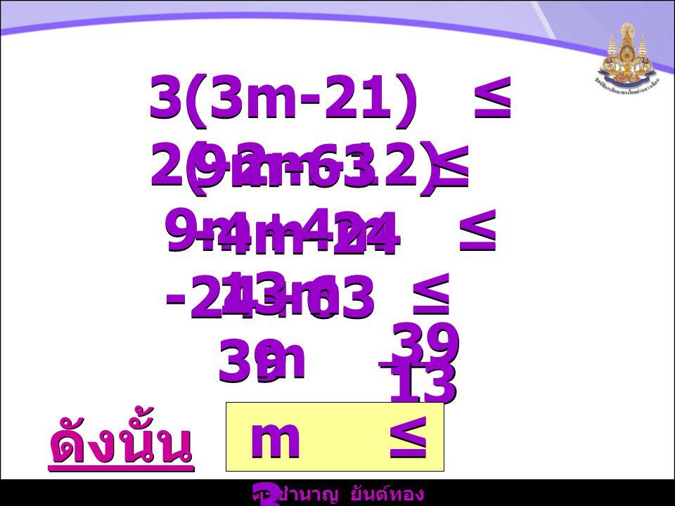 ครูชำนาญ ยันต์ทอง 3(3m-21) ≤ 2(-2m-12) 9m+4m ≤ -24+63 9m-63 ≤ -4m-24 13m ≤ 39 m≤m≤ m≤m≤ 39 13 ดังนั้น m ≤ 3