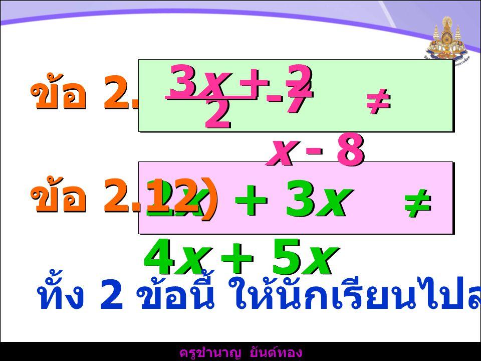 ครูชำนาญ ยันต์ทอง ข้อ 2.11) 2x + 3x ≠ 4x + 5x -7 ≠ x - 8 3x + 2 2 2 ข้อ 2.12) ทั้ง 2 ข้อนี้ ให้นักเรียนไปลองคิดทำเอง