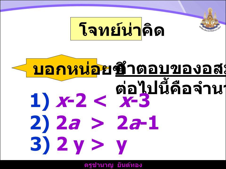 ครูชำนาญ ยันต์ทอง โจทย์น่าคิด บอกหน่อยซิ คำตอบของอสมการ ต่อไปนี้คือจำนวนใด 1) x-2 < x-3 2) 2a > 2a-1 3) 2 y > y