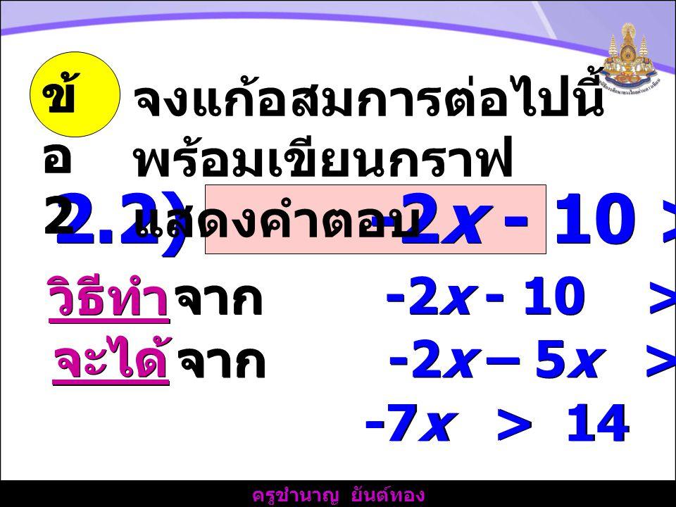 ครูชำนาญ ยันต์ทอง 2.2) -2x - 10 > 5x + 4 -7x > 14 ข้ อ 2 จงแก้อสมการต่อไปนี้ พร้อมเขียนกราฟ แสดงคำตอบ วิธีทำ จาก -2x - 10 > 5x + 4 จะได้ จาก -2x – 5x > 4 + 10