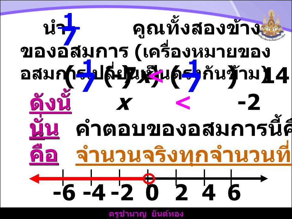 ครูชำนาญ ยันต์ทอง นำ - คูณทั้งสองข้าง ของอสมการ ( เครื่องหมายของ อสมการเปลี่ยนเป็นตรงกันข้าม ) 1 7 (- ) 1 7 (-7x) < 14 (- ) 1 7 ดังนั้ น x < -2 นั่น คือ คำตอบของอสมการนี้คือ จำนวนจริงทุกจำนวนที่น้อยกว่า -2 -2-4 2 04-66