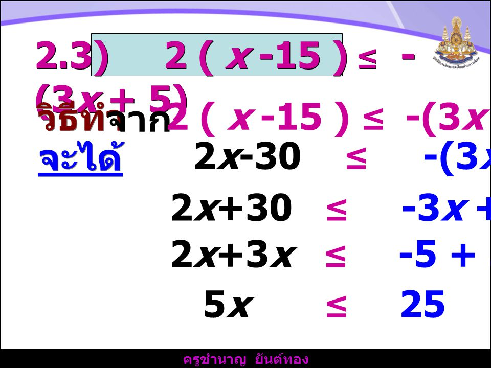 ครูชำนาญ ยันต์ทอง 2.3) 2 ( x -15 ) ≤ - (3x + 5) วิธีทำ 2x-30 ≤ -(3x + 5) จาก 2 ( x -15 ) ≤ -(3x + 5) จะได้ 2x+30 ≤ -3x + 5 2x+3x ≤ -5 + 30 5x ≤ 25