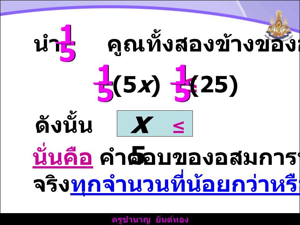 ครูชำนาญ ยันต์ทอง นำ คูณทั้งสองข้างของอสมการ 1 1 5 5 1 1 5 5 (5x) ≤ 1 1 5 5 (25) ดังนั้น x ≤ 5 นั่นคือ คำตอบของอสมการนี้ คือ จำนวน จริงทุกจำนวนที่น้อยกว่าหรือเท่ากับ 5