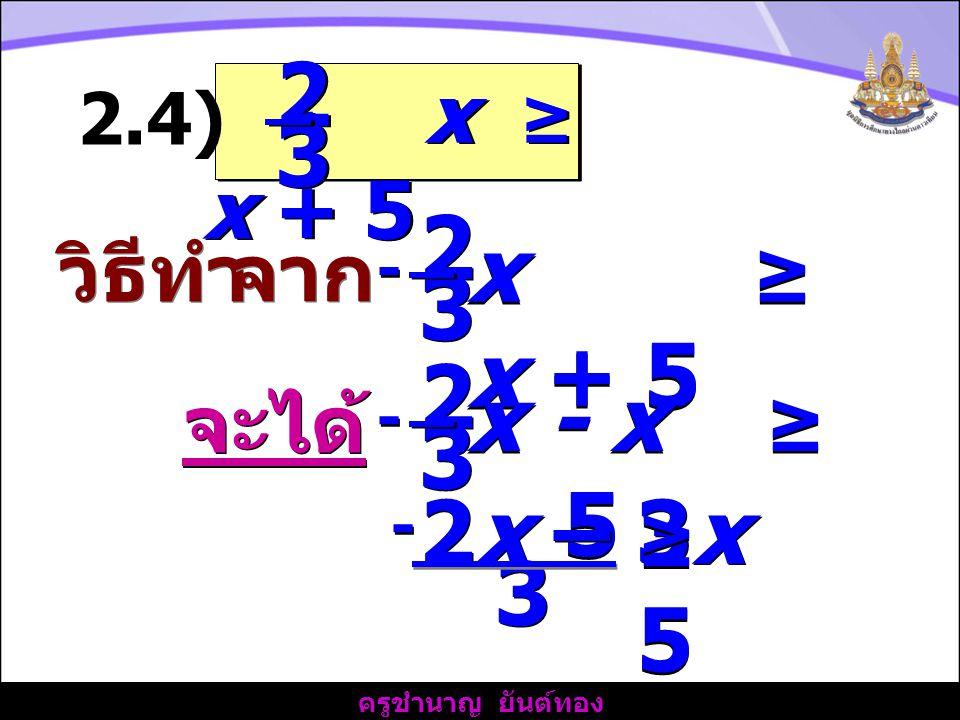 ครูชำนาญ ยันต์ทอง วิธีทำ - x ≥ x + 5 2 2 3 3 2.4) จาก 2 2 3 3 - - x ≥ x + 5 จะได้ 2 2 3 3 - - x - x ≥ 5 2x – 3x 3 3 - - ≥5≥5 ≥5≥5