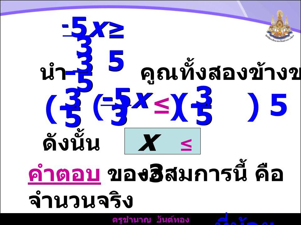 ครูชำนาญ ยันต์ทอง ดังนั้น x ≤ -3 คำตอบ ของอสมการนี้ คือ จำนวนจริง ทุกจำนวนที่น้อย กว่าหรือเท่ากับ -3 5x5x 5x5x 3 3 - - ≥5≥5 ≥5≥5 นำ คูณทั้งสองข้างของอสมการ 3 3 5 5 - 3 3 -5x ≤ 3 3 5 5 (- ) ( ) 3 3 5 5 (- ) 5