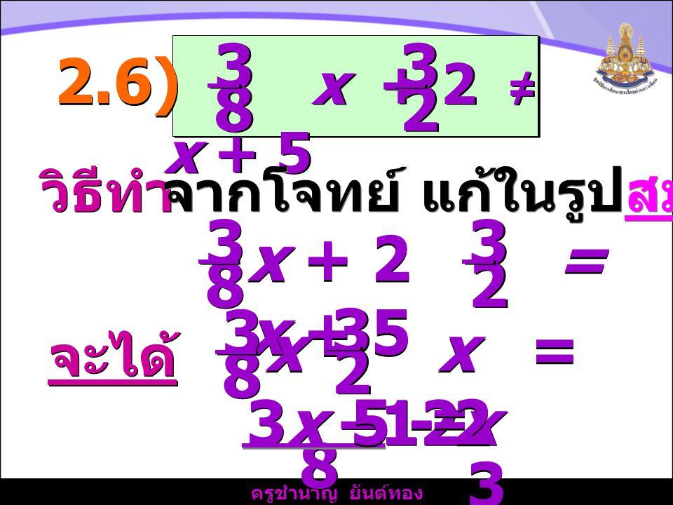 ครูชำนาญ ยันต์ทอง วิธีทำ x + 2 ≠ x + 5 3 3 8 8 2.6) จากโจทย์ แก้ในรูปสมการ จะได้ 3x –12x 8 8 = 3 3 3 2 2 3 3 8 8 x + 2 = x + 5 3 3 2 2 3 3 8 8 x - x = 5 - 2 3 3 2 2